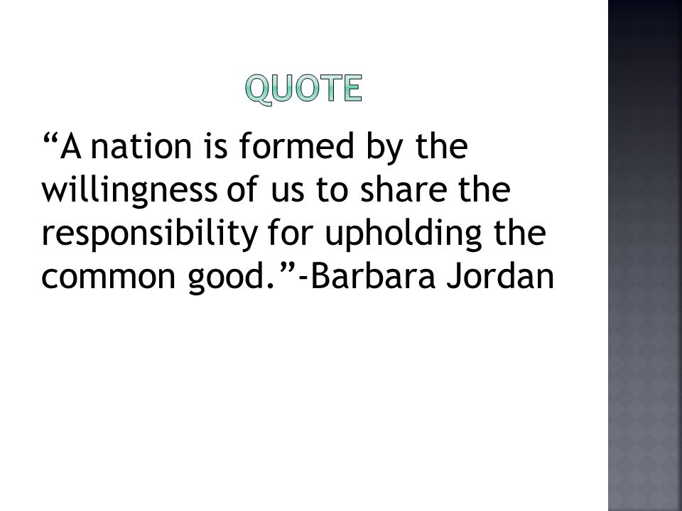 Quote A nation is formed by the willingness of us to share the responsibility for upholding the common good. -Barbara Jordan.