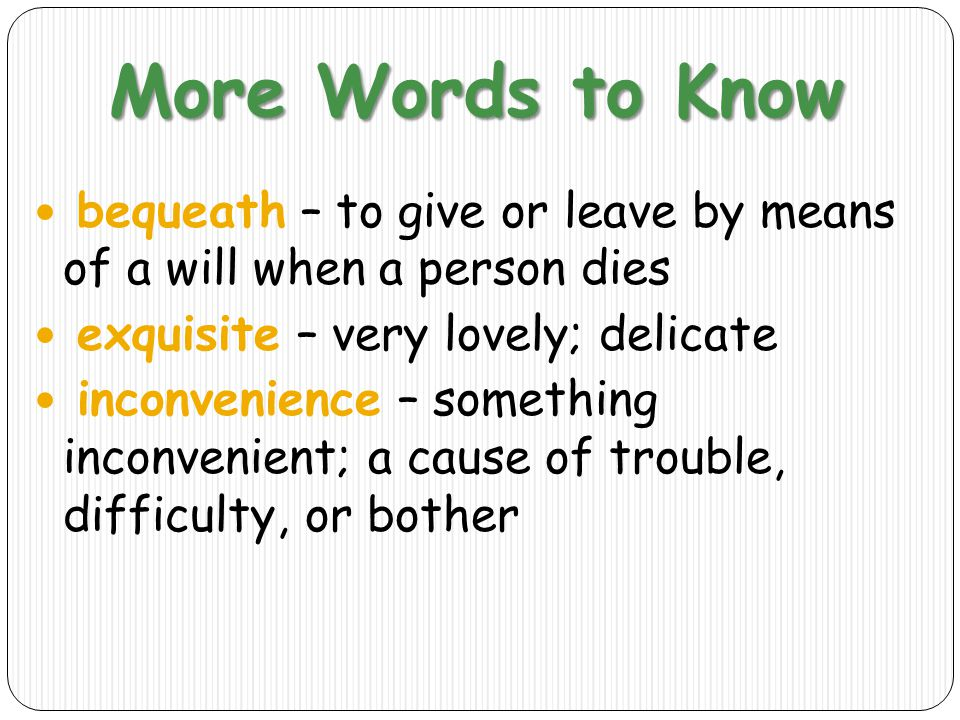 More Words to Know bequeath – to give or leave by means of a will when a person dies. exquisite – very lovely; delicate.