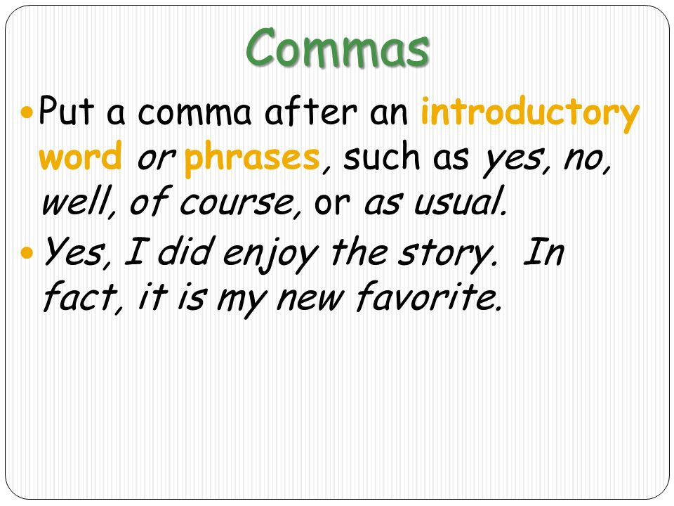 Commas Put a comma after an introductory word or phrases, such as yes, no, well, of course, or as usual.