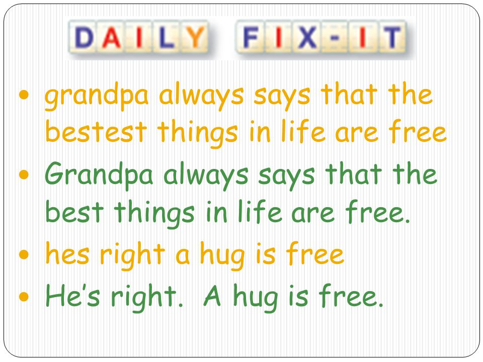 grandpa always says that the bestest things in life are free