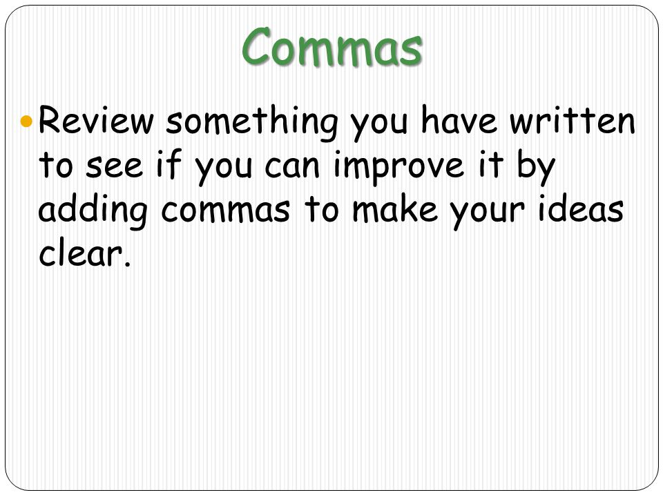 Commas Review something you have written to see if you can improve it by adding commas to make your ideas clear.