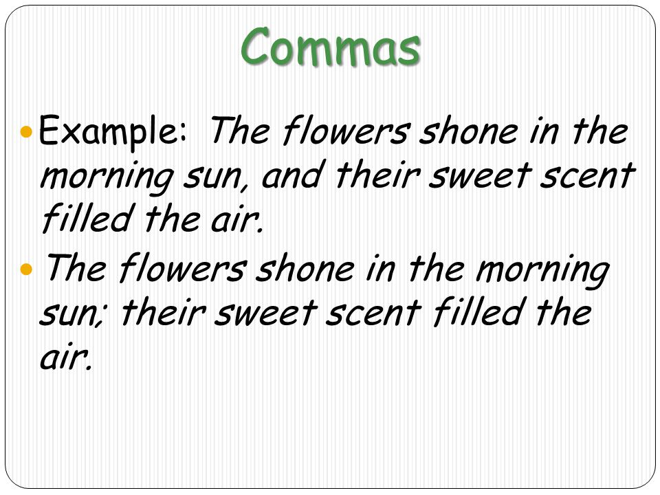 Commas Example: The flowers shone in the morning sun, and their sweet scent filled the air.