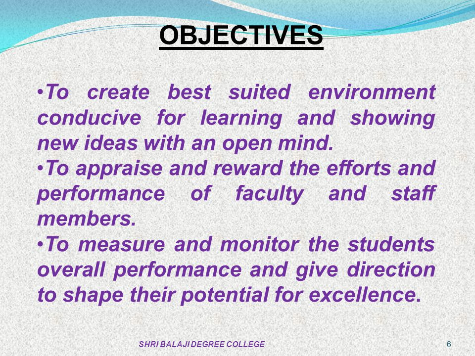 OBJECTIVES To create best suited environment conducive for learning and showing new ideas with an open mind.