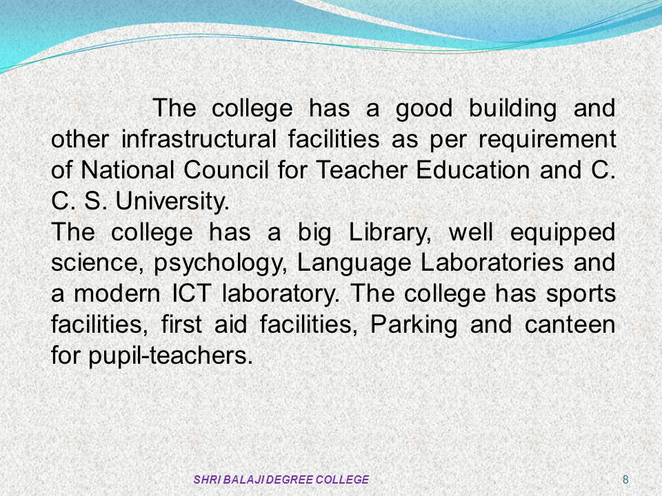 The college has a good building and other infrastructural facilities as per requirement of National Council for Teacher Education and C. C. S. University.