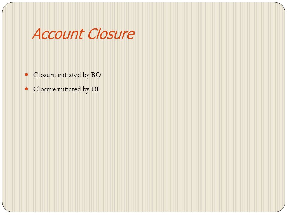 Account Closure Closure initiated by BO Closure initiated by DP