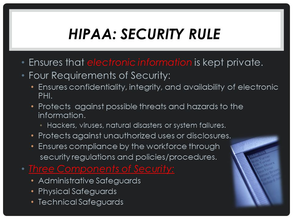 Hipaa: Security Rule Ensures that electronic information is kept private. Four Requirements of Security: