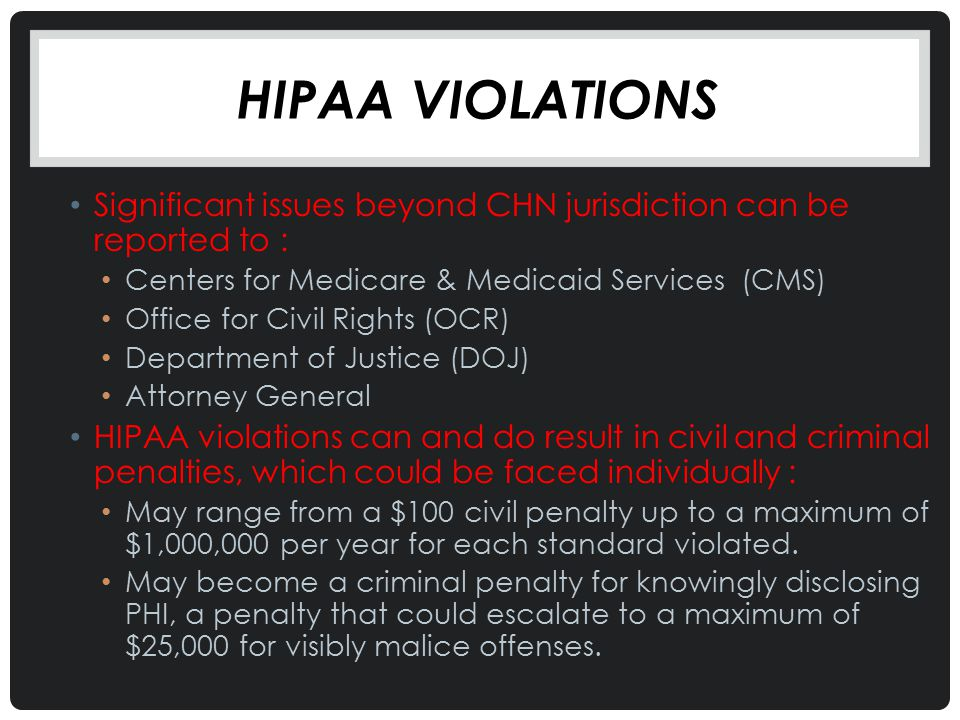 Hipaa violations Significant issues beyond CHN jurisdiction can be reported to : Centers for Medicare & Medicaid Services (CMS)