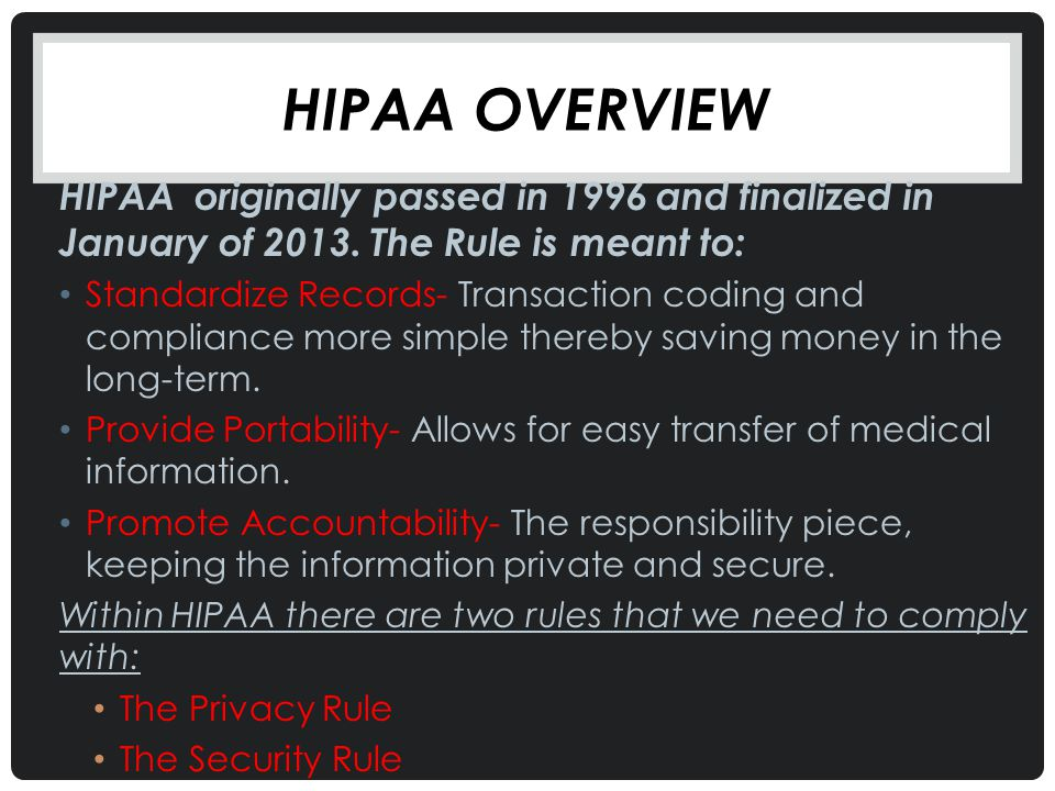 HIPAA overview HIPAA originally passed in 1996 and finalized in January of 2013. The Rule is meant to: