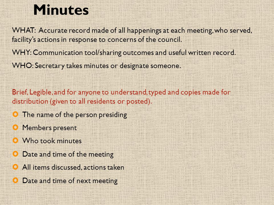 Minutes WHAT: Accurate record made of all happenings at each meeting, who served, facility's actions in response to concerns of the council.