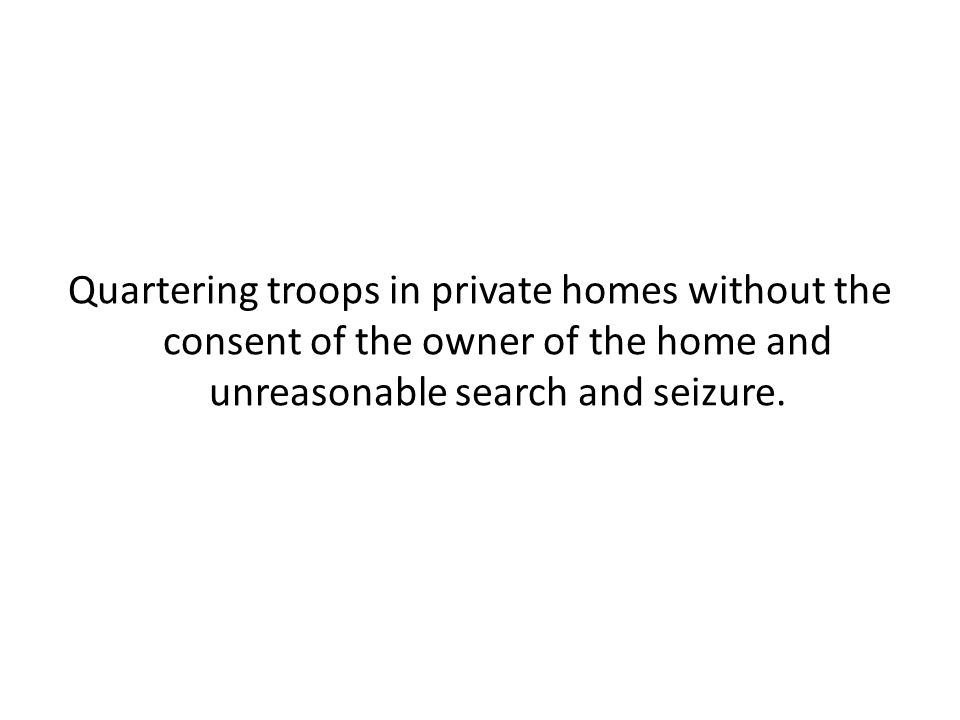 Quartering troops in private homes without the consent of the owner of the home and unreasonable search and seizure.
