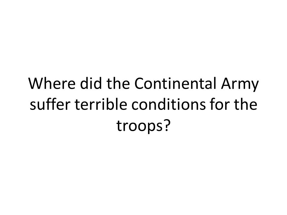 Where did the Continental Army suffer terrible conditions for the troops