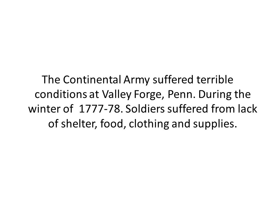 The Continental Army suffered terrible conditions at Valley Forge, Penn.