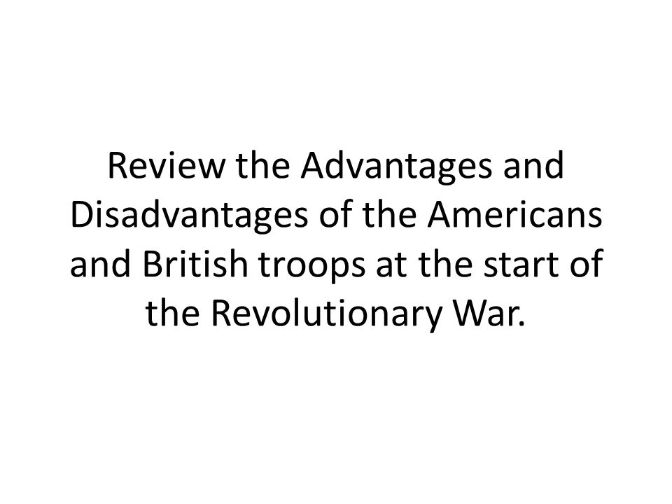Review the Advantages and Disadvantages of the Americans and British troops at the start of the Revolutionary War.