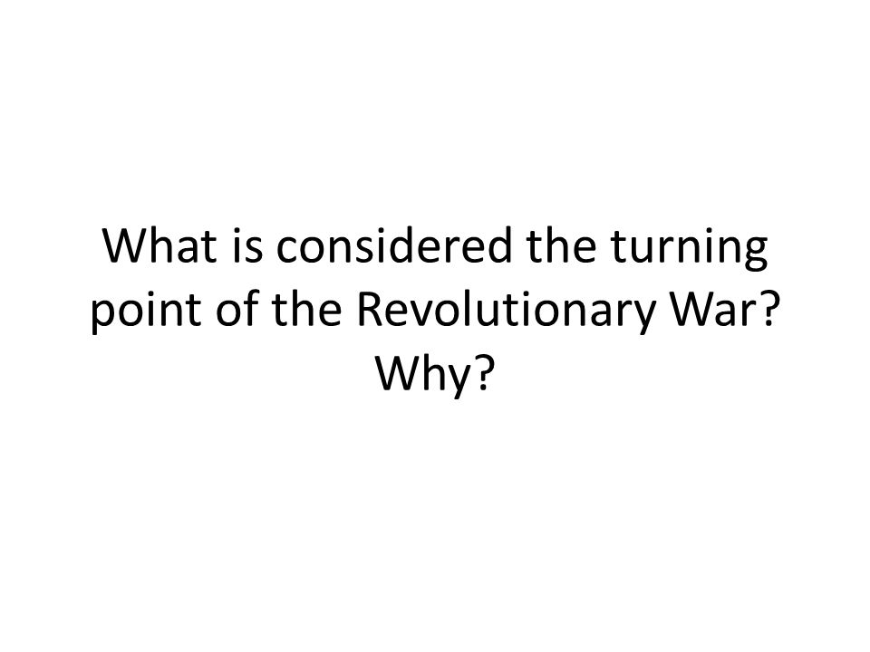 What is considered the turning point of the Revolutionary War Why