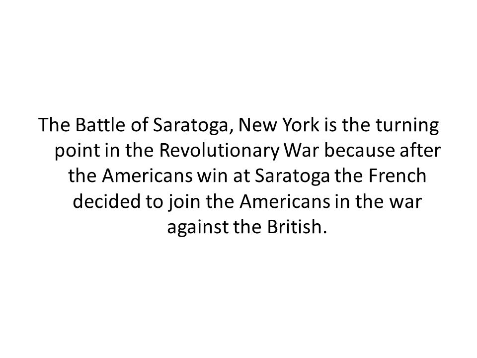 The Battle of Saratoga, New York is the turning point in the Revolutionary War because after the Americans win at Saratoga the French decided to join the Americans in the war against the British.