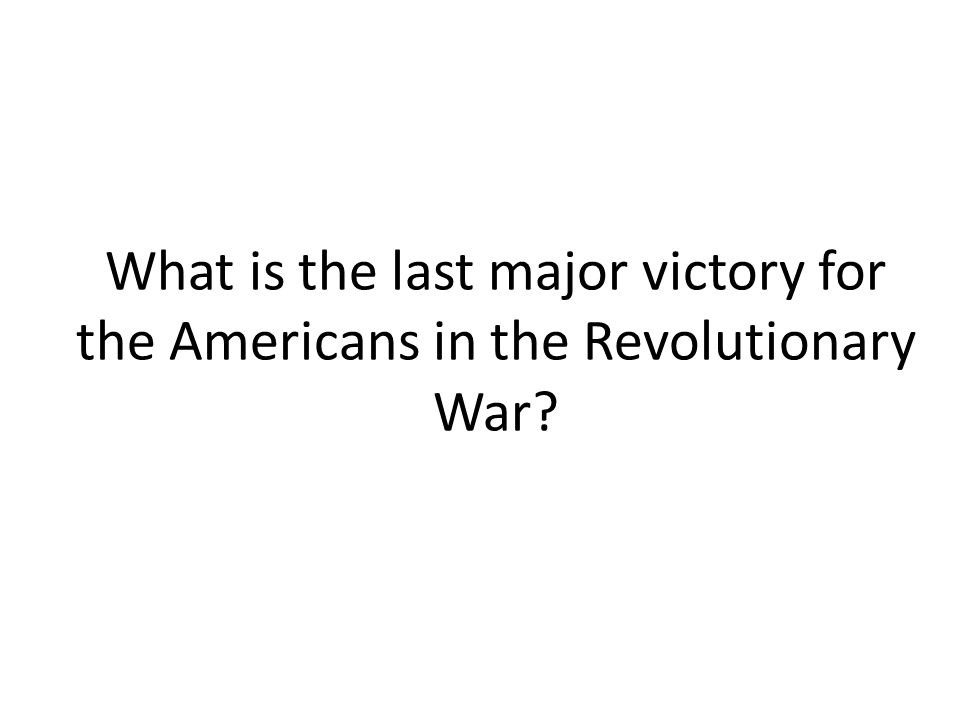 What is the last major victory for the Americans in the Revolutionary War