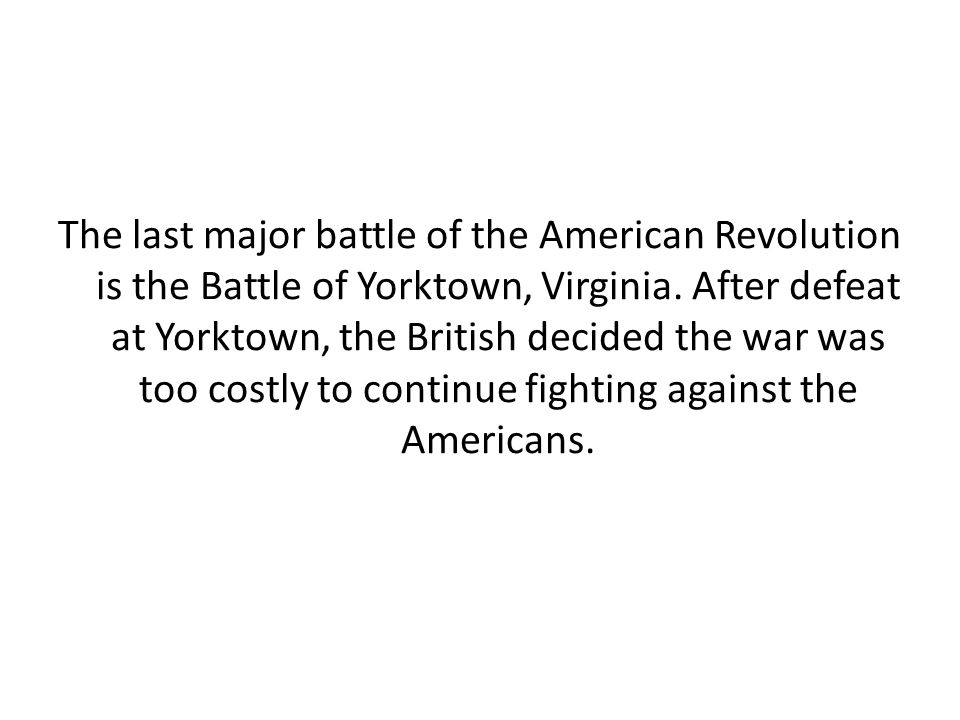 The last major battle of the American Revolution is the Battle of Yorktown, Virginia.
