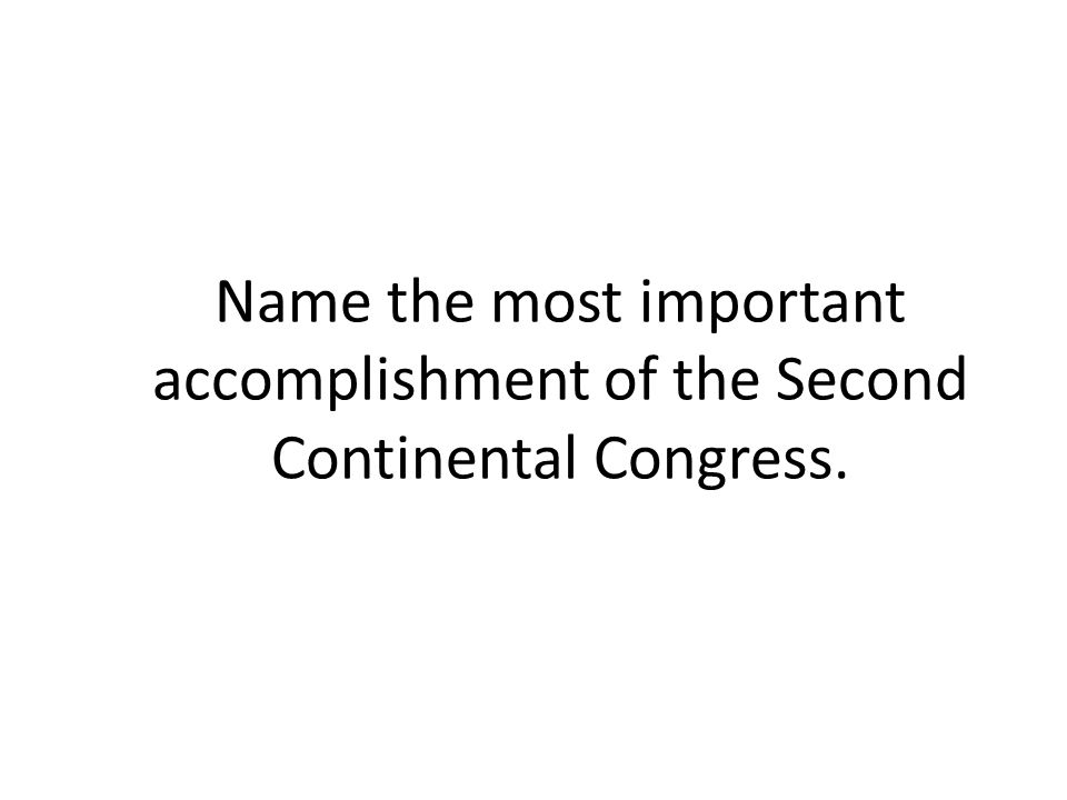 Name the most important accomplishment of the Second Continental Congress.