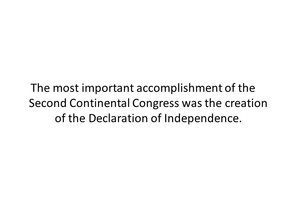 The most important accomplishment of the Second Continental Congress was the creation of the Declaration of Independence.