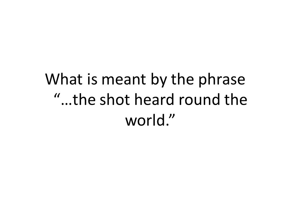 What is meant by the phrase …the shot heard round the world.