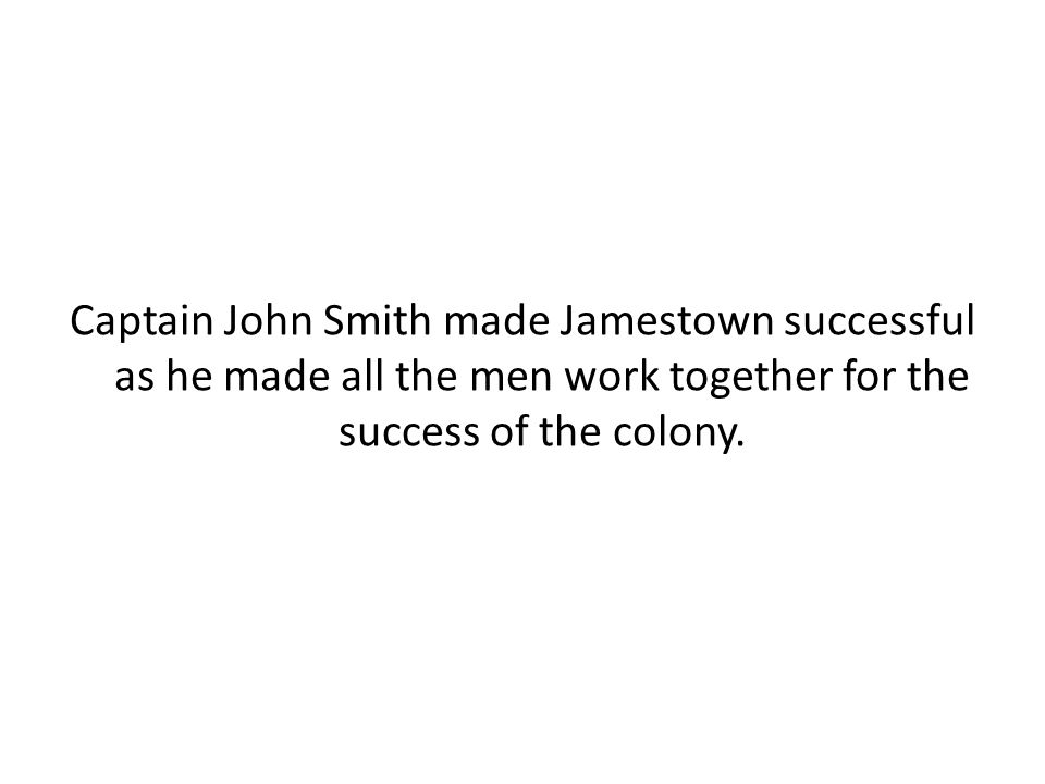 Captain John Smith made Jamestown successful as he made all the men work together for the success of the colony.