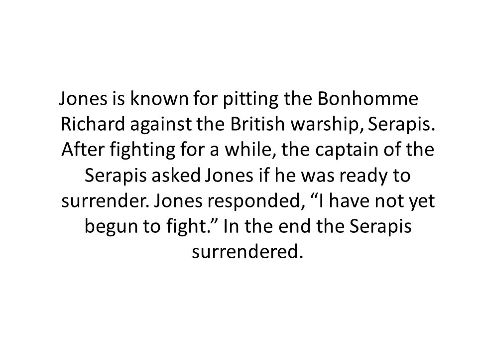 Jones is known for pitting the Bonhomme Richard against the British warship, Serapis.