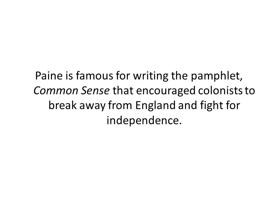 Paine is famous for writing the pamphlet, Common Sense that encouraged colonists to break away from England and fight for independence.