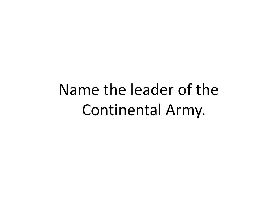 Name the leader of the Continental Army.