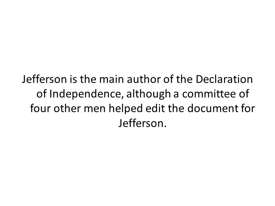 Jefferson is the main author of the Declaration of Independence, although a committee of four other men helped edit the document for Jefferson.