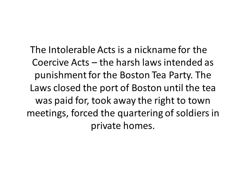 The Intolerable Acts is a nickname for the Coercive Acts – the harsh laws intended as punishment for the Boston Tea Party.
