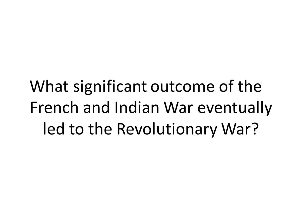 What significant outcome of the French and Indian War eventually led to the Revolutionary War