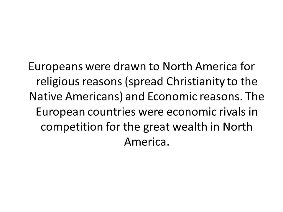 Europeans were drawn to North America for religious reasons (spread Christianity to the Native Americans) and Economic reasons.