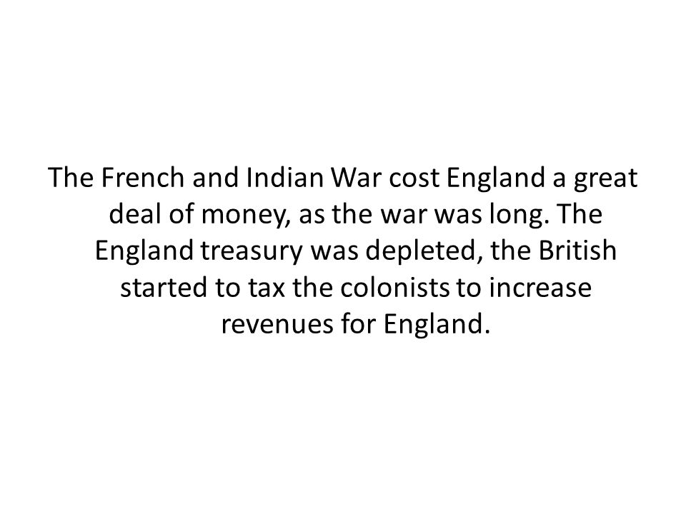 The French and Indian War cost England a great deal of money, as the war was long.