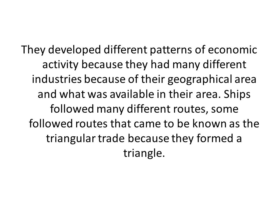 They developed different patterns of economic activity because they had many different industries because of their geographical area and what was available in their area.