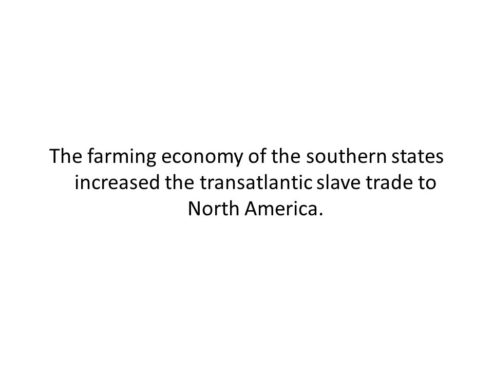 The farming economy of the southern states increased the transatlantic slave trade to North America.