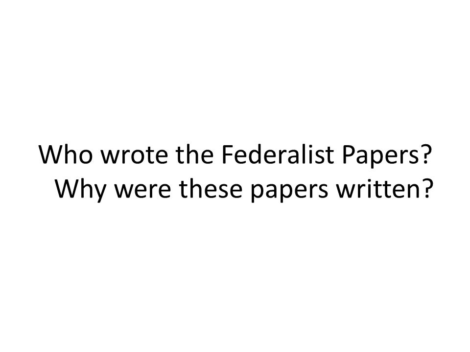 Who wrote the Federalist Papers Why were these papers written