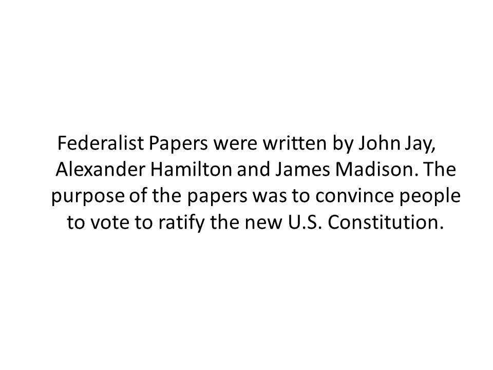 Federalist Papers were written by John Jay, Alexander Hamilton and James Madison.