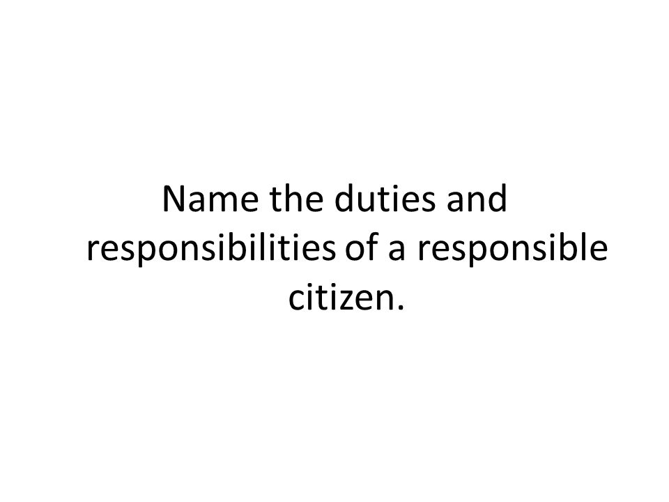 Name the duties and responsibilities of a responsible citizen.