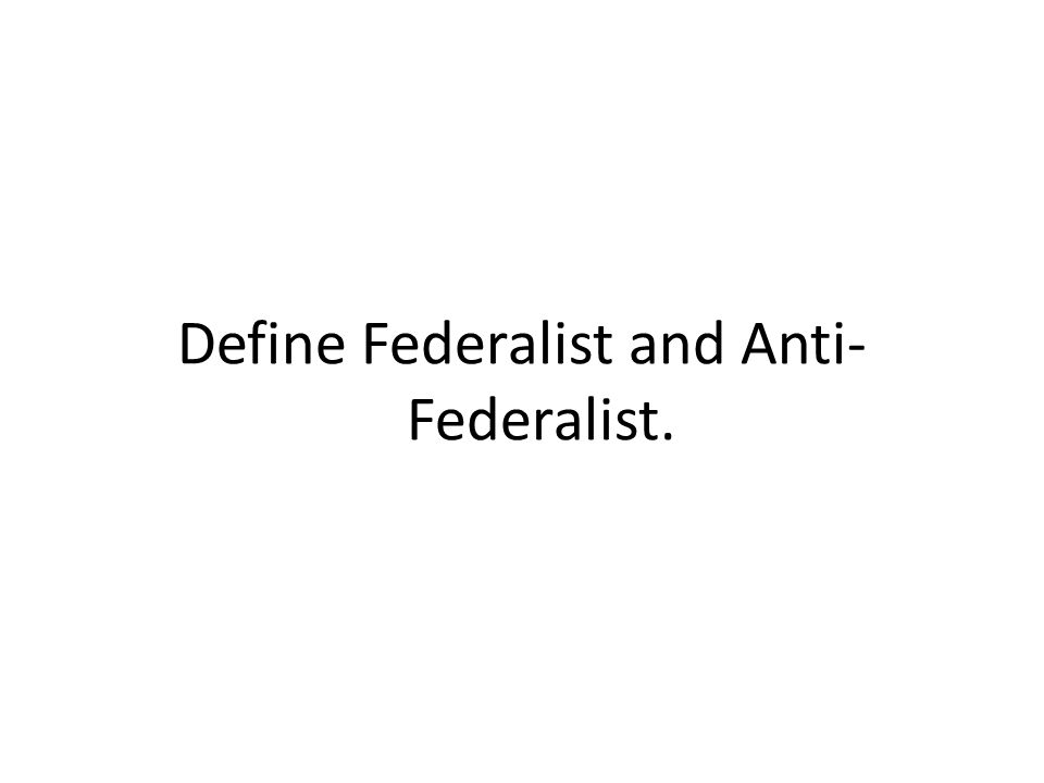 Define Federalist and Anti-Federalist.