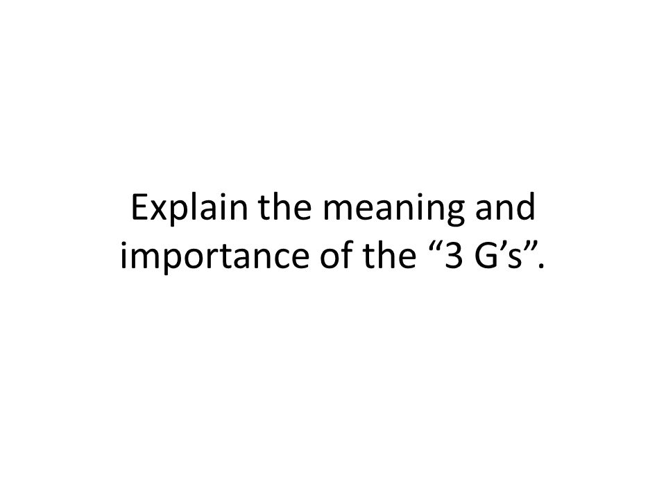 Explain the meaning and importance of the 3 G's .