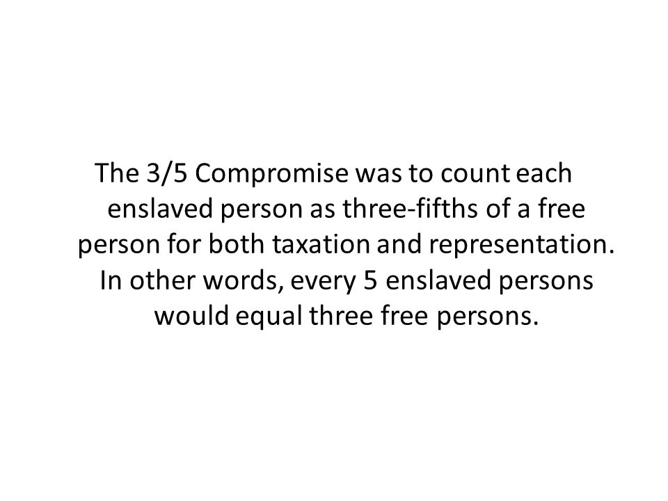 The 3/5 Compromise was to count each enslaved person as three-fifths of a free person for both taxation and representation.