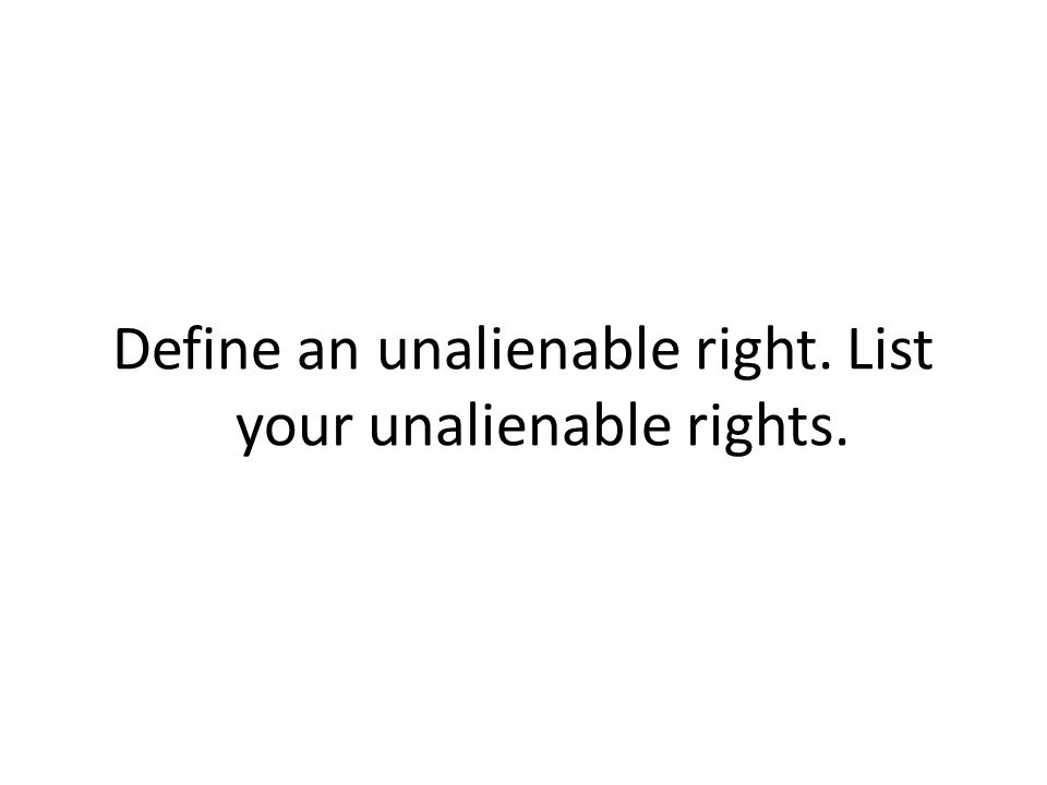 Define an unalienable right. List your unalienable rights.