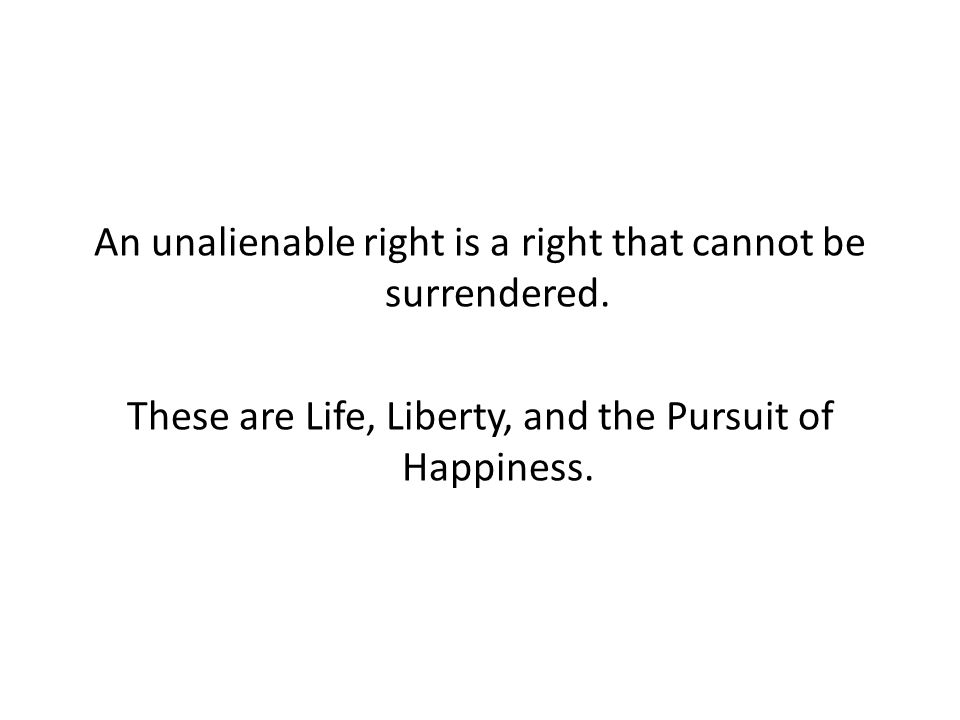 An unalienable right is a right that cannot be surrendered