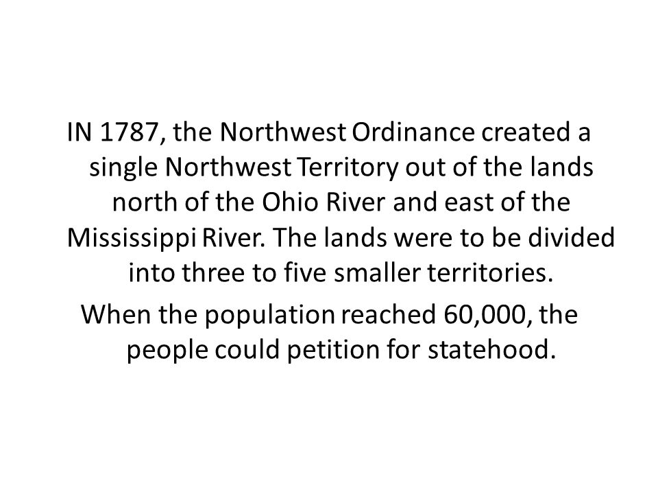 IN 1787, the Northwest Ordinance created a single Northwest Territory out of the lands north of the Ohio River and east of the Mississippi River.