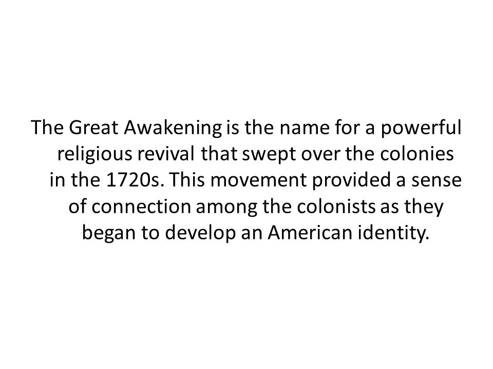 The Great Awakening is the name for a powerful religious revival that swept over the colonies in the 1720s.