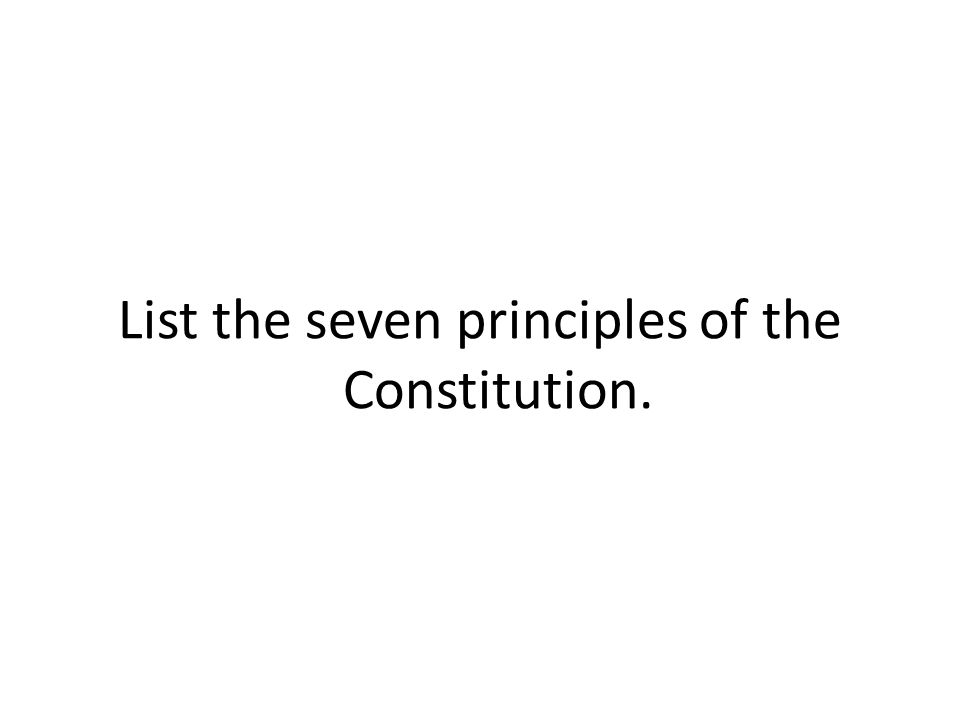 List the seven principles of the Constitution.