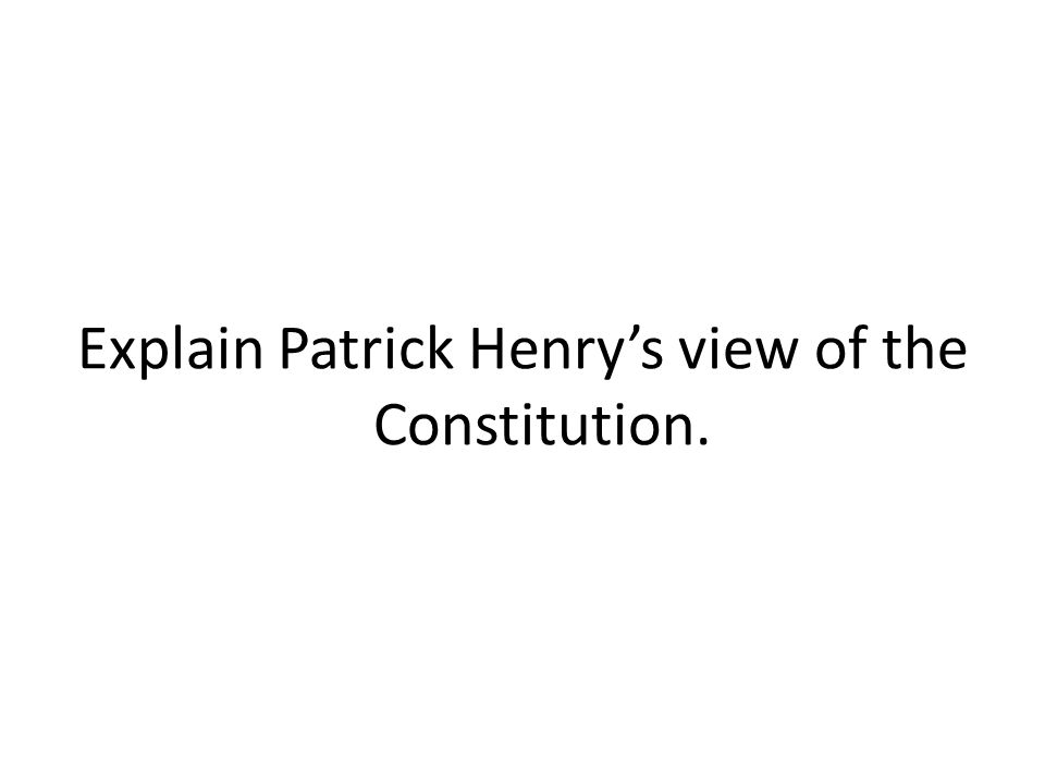 Explain Patrick Henry's view of the Constitution.