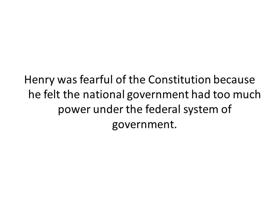 Henry was fearful of the Constitution because he felt the national government had too much power under the federal system of government.