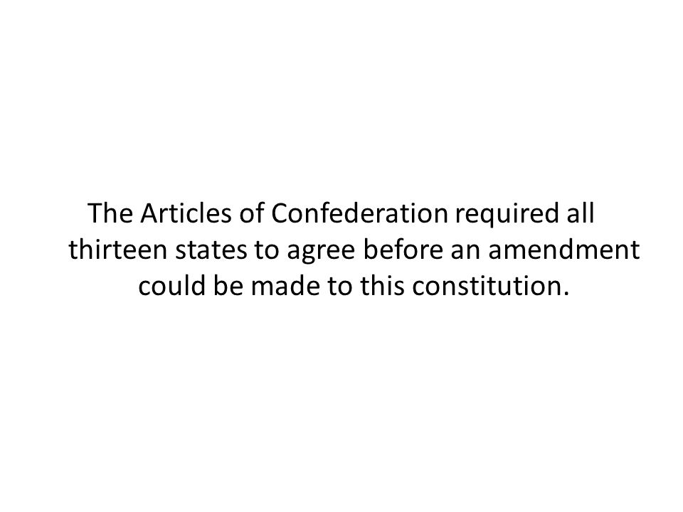 The Articles of Confederation required all thirteen states to agree before an amendment could be made to this constitution.