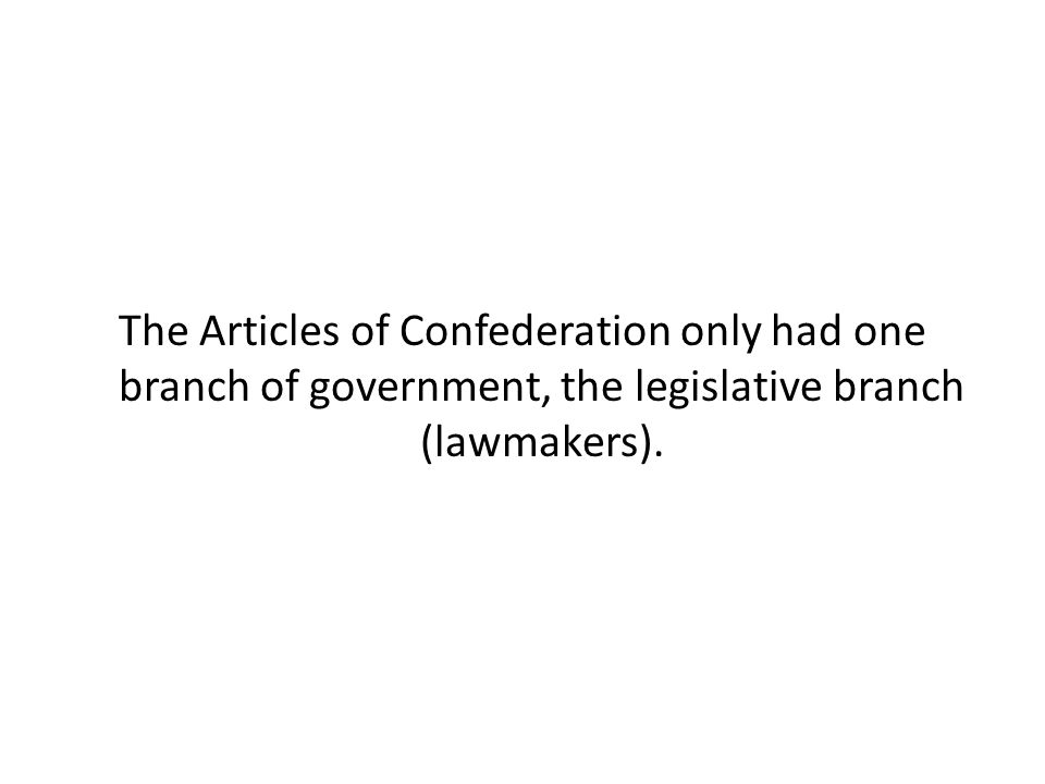 The Articles of Confederation only had one branch of government, the legislative branch (lawmakers).